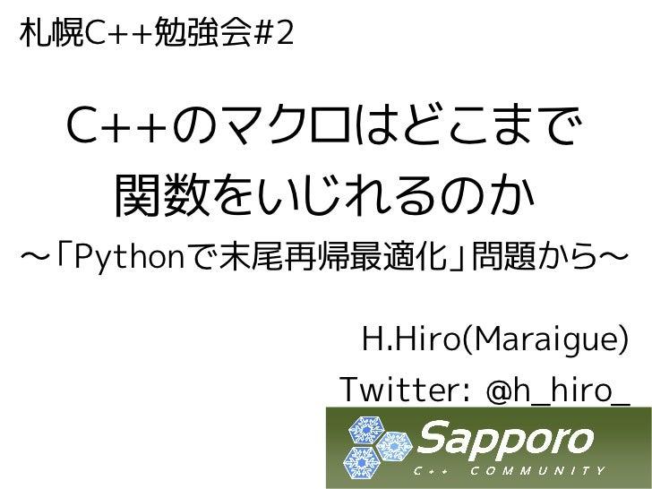 札幌C++勉強会#2 C++のマクロはどこまで  関数をいじれるのか~「Pythonで末尾再帰最適化」問題から~              H.Hiro(Maraigue)             Twitter: @h_hiro_