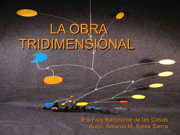 LA OBRA TRIDIMENSIONAL IES Fray Bartolomé de las Casas Autor: Antonio M. Salas Sierra