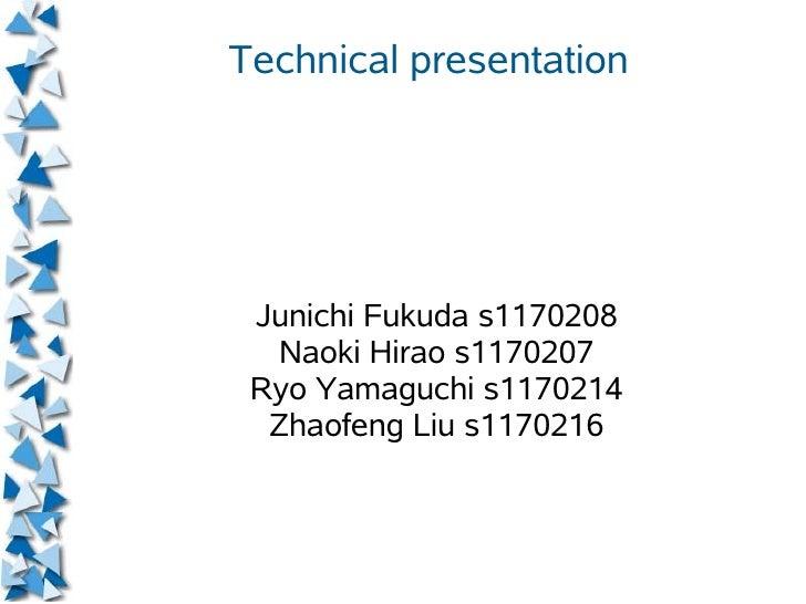 Technical presentation      Junichi Fukuda s1170208   Naoki Hirao s1170207  Ryo Yamaguchi s1170214   Zhaofeng Liu s1170216