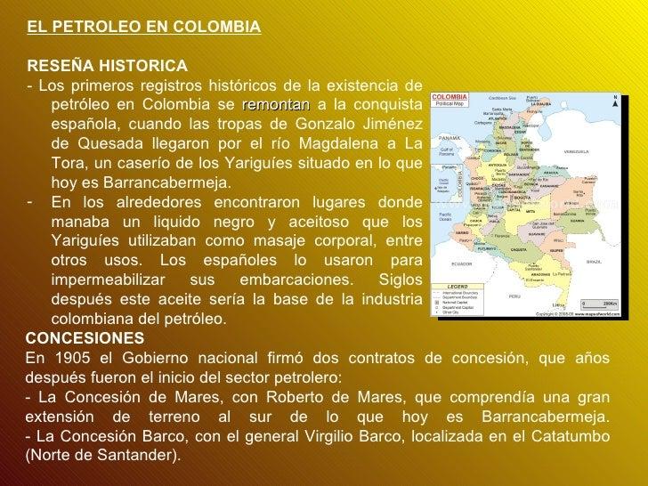 EL PETROLEO EN COLOMBIALa concesión consistía básicamente en que el Estado cedía a particularesdeterminadas áreas de terri...