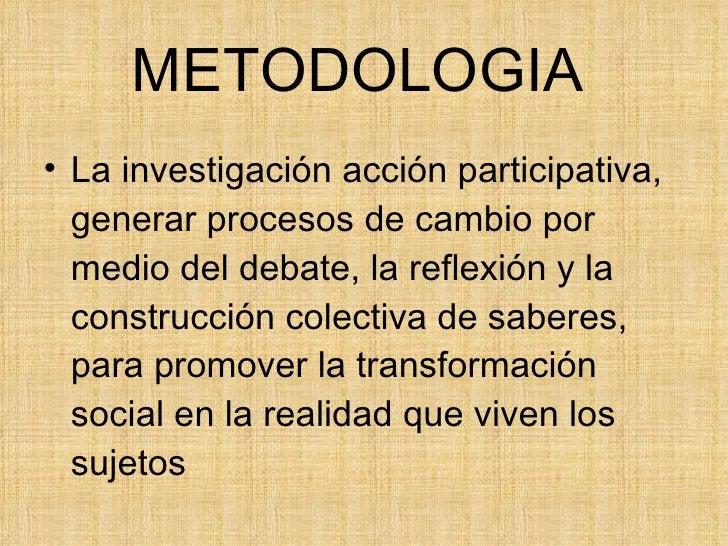 METODOLOGIA   <ul><li>La investigación acción participativa, generar procesos de cambio por medio del debate, la reflexión...