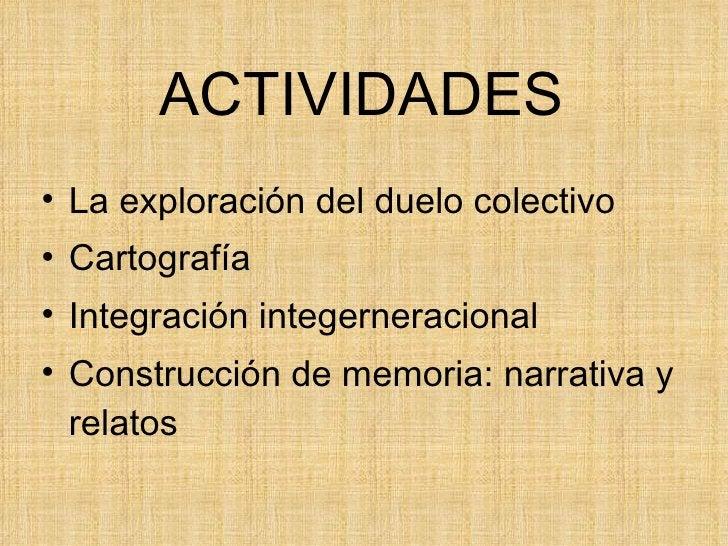ACTIVIDADES <ul><li>La exploración del duelo colectivo </li></ul><ul><li>Cartografía </li></ul><ul><li>Integración integer...