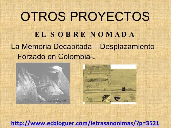 OTROS PROYECTOS <ul><li>EL SOBRE NOMADA   </li></ul><ul><li>La Memoria Decapitada – Desplazamiento Forzado en Colombia- . ...