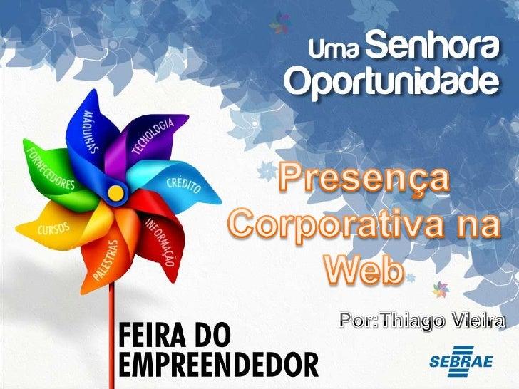 Presença Corporativa na Web<br />Por:Thiago Vieira<br />