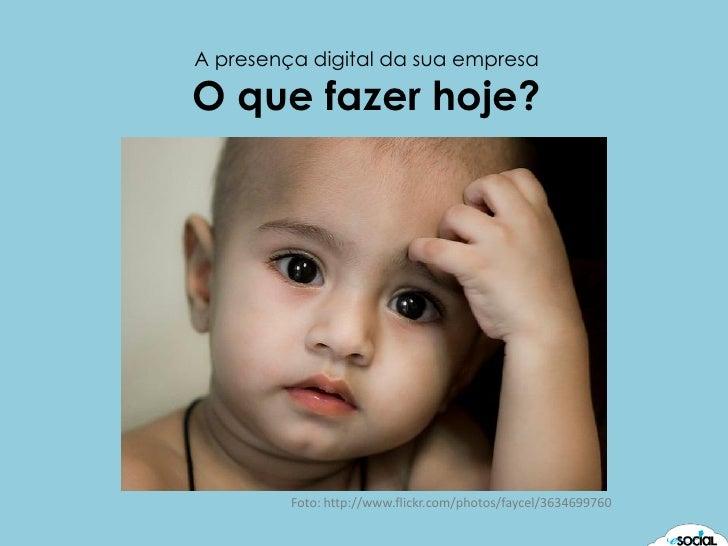 A presença digital da sua empresa  O que fazer hoje?              Foto: http://www.flickr.com/photos/faycel/3634699760