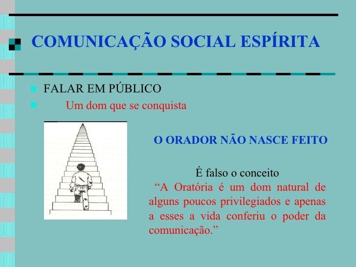 COMUNICAÇÃO SOCIAL ESPÍRITA   <ul><li>FALAR EM PÚBLICO  </li></ul><ul><li>Um dom que se conquista   </li></ul>O ORADOR NÃO...