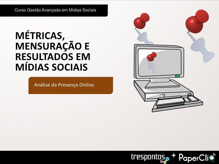 Curso Gestão Avançada em Mídias SociaisMÉTRICAS,MENSURAÇÃO ERESULTADOS EMMÍDIAS SOCIAIS         Análise da Presença Online...