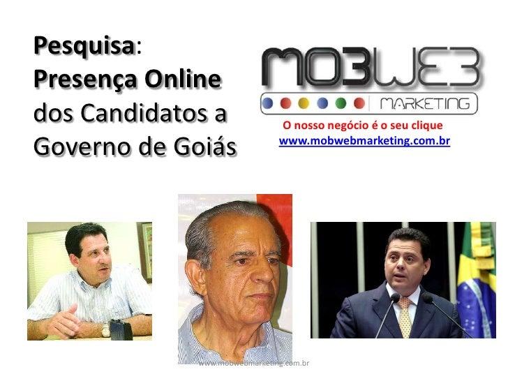 Pesquisa:Presença Online dos Candidatos a Governo de Goiás<br />O nosso negócio é o seu clique<br />www.mobwebmarketing.co...