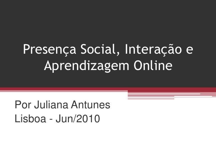 Presença Social, Interação e Aprendizagem Online<br />Por Juliana Antunes<br />Lisboa - Jun/2010<br />