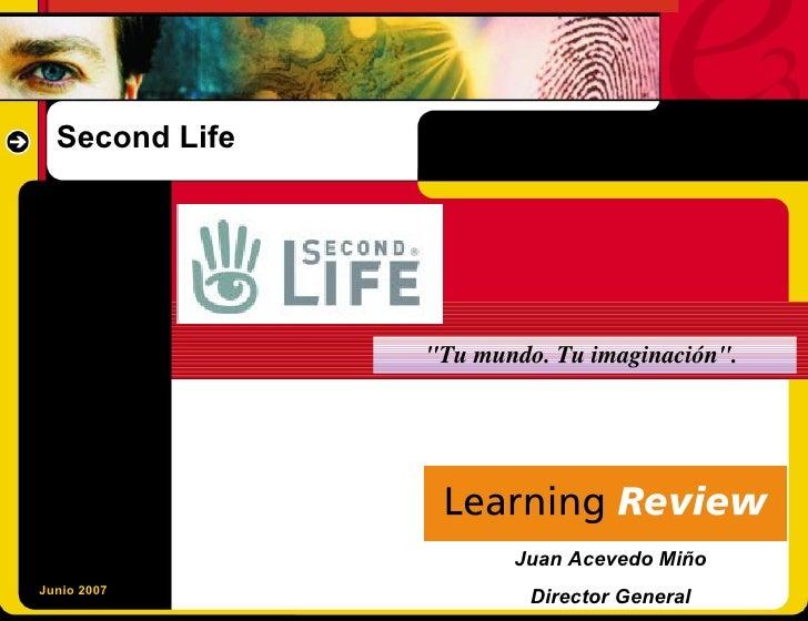 """Second Life                     """"Tu mundo. Tu imaginación"""".                            Juan Acevedo Miño Junio 2007       ..."""
