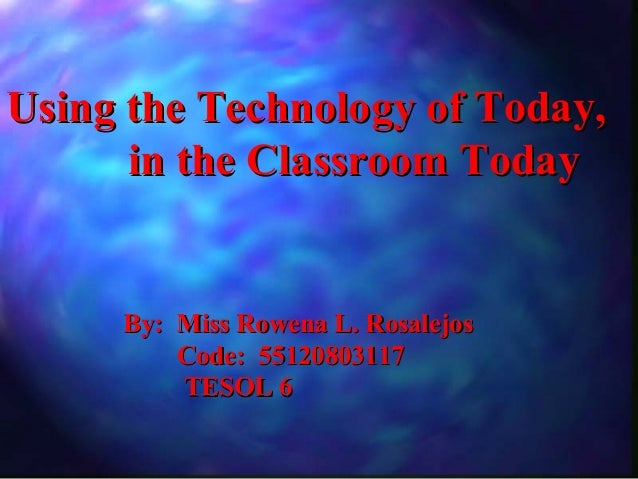 Using the Technology of Today,      in the Classroom Today     By: Miss Rowena L. Rosalejos         Code: 55120803117     ...