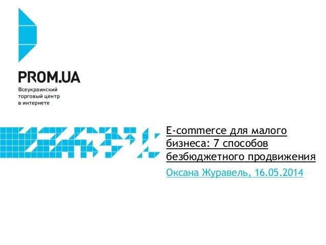 E-commerce для малого бизнеса: 7 способов безбюджетного продвижения Оксана Журавель, 16.05.2014
