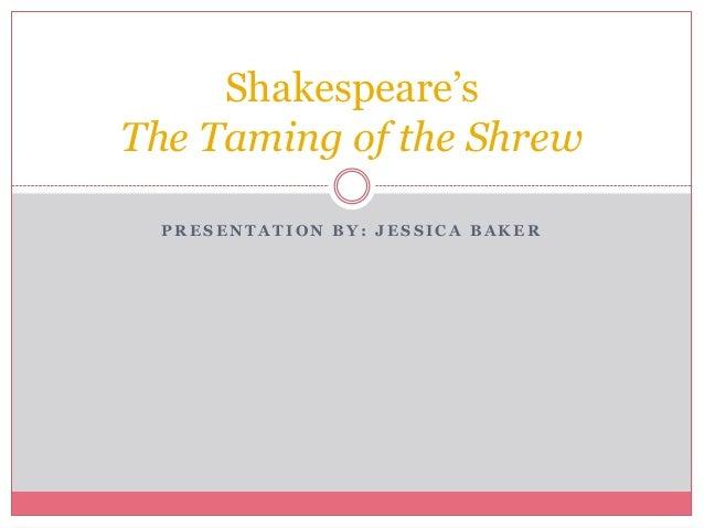 Shakespeare'sThe Taming of the Shrew  PRESENTATION BY: JESSICA BAKER
