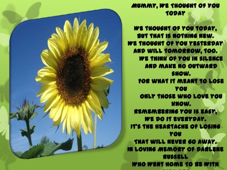Mummy, We Thought Of You         Today   We thought of you today,    But that is nothing new.We thought of you yesterday  ...