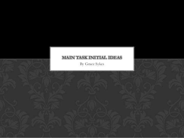 MAIN TASK INITIAL IDEAS      By Grace Sykes