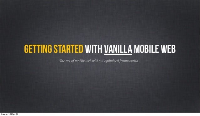 The art of mobile web without optimized frameworks...Getting started with vanilla mobile webSunday, 12 May, 13