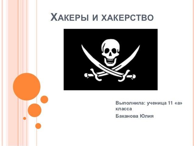ХАКЕРЫ И ХАКЕРСТВО           Выполнила: ученица 11 «а»           класса           Баканова Юлия