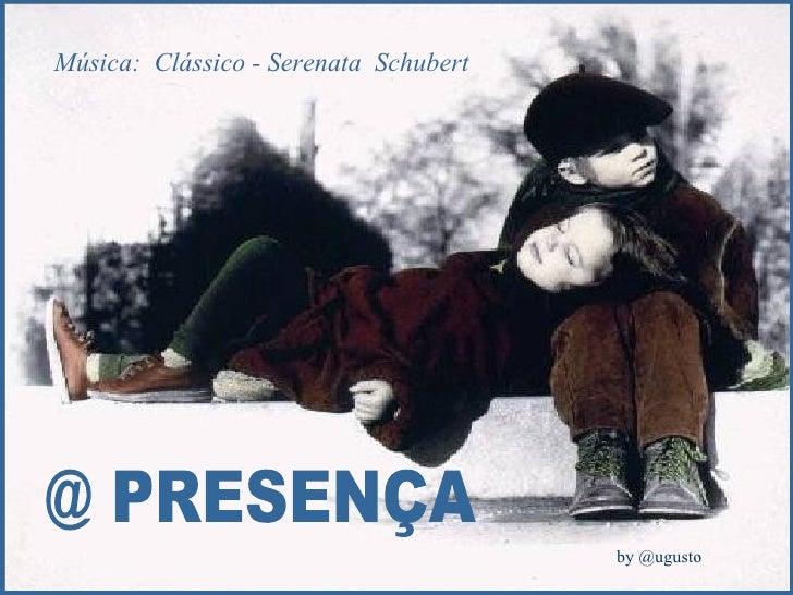 @ PRESENÇA Música:  Clássico - Serenata  Schubert