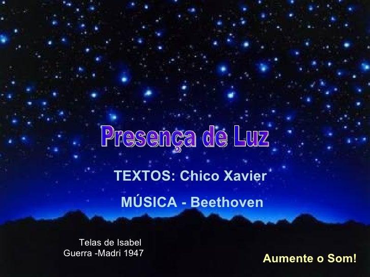 TEXTOS: Chico Xavier  MÚSICA - Beethoven Aumente o Som! Presença de Luz Telas de Isabel Guerra -Madri 1947
