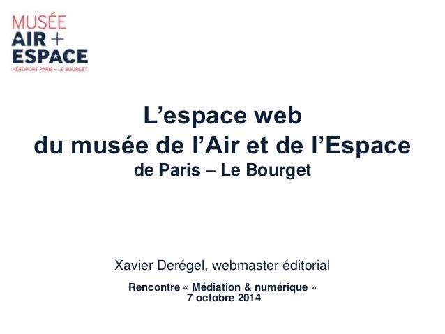 L'espace web  du musée de l'Air et de l'Espace  de Paris – Le Bourget  Xavier Derégel, webmaster éditorial  Rencontre « Mé...