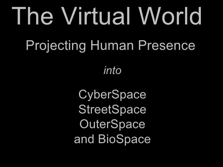 The Virtual World  CyberSpace StreetSpace OuterSpace and BioSpace Projecting Human Presence into