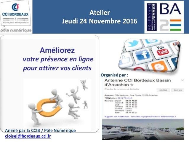 Améliorez votre présence en ligne pour attirer vos clients Atelier Jeudi 24 Novembre 2016 Organisé par : Animé par la CCIB...