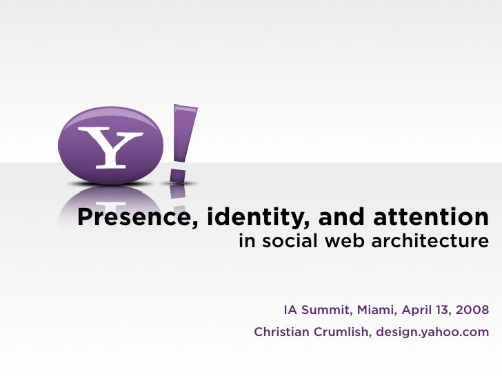 Presence, identity, and attention             in social web architecture                     IA Summit, Miami, April 13, 2...