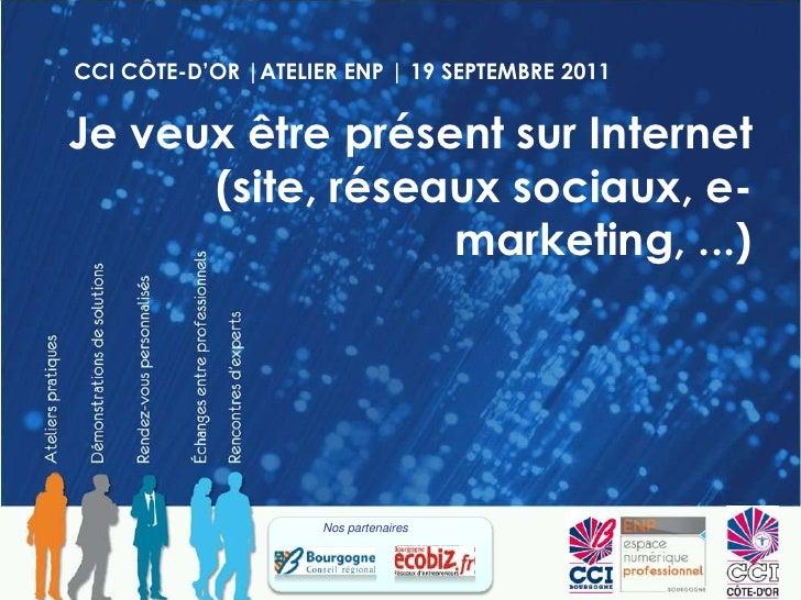 CCI CÔTE-D'OR |ATELIER ENP | 19 SEPTEMBRE 2011<br />Je veux être présent sur Internet (site, réseaux sociaux, e-marketing,...