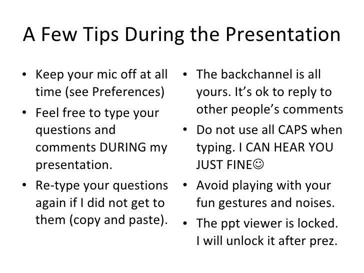 A Few Tips During the Presentation <ul><li>Keep your mic off at all time (see Preferences) </li></ul><ul><li>Feel free to ...