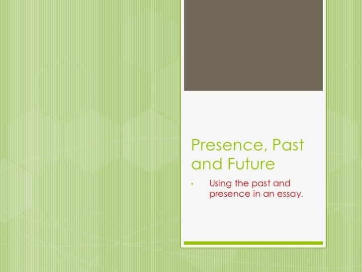 Presence, Past and Future<br /><ul><li>Using the past and presence in an essay.</li></li></ul><li>PRESENT TENSE<br />When ...