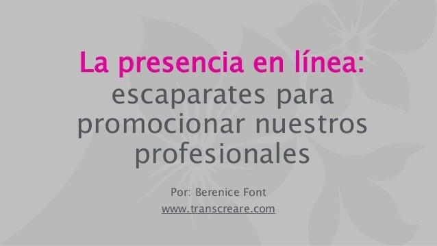 La presencia en línea: escaparates para promocionar nuestros profesionales Por: Berenice Font www.transcreare.com