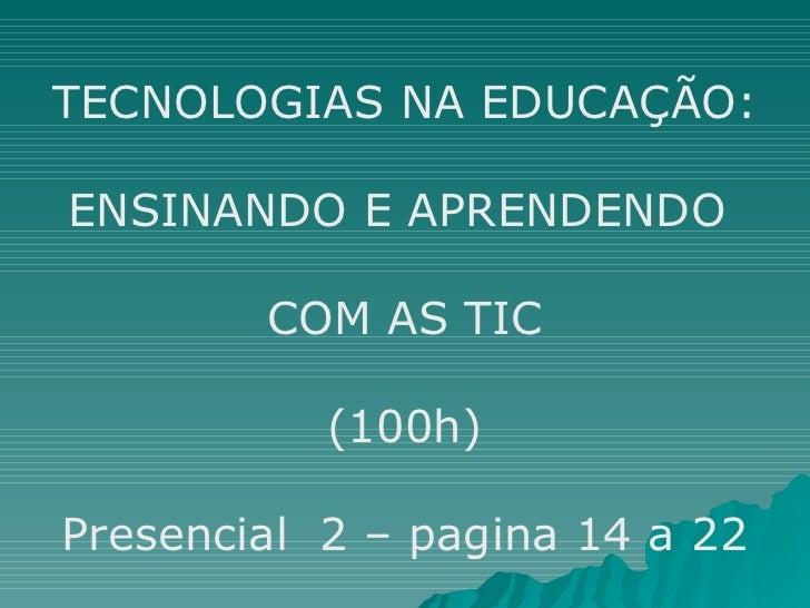 TECNOLOGIAS NA EDUCAÇÃO: ENSINANDO E APRENDENDO  COM AS TIC (100h) Presencial  2 – pagina 14 a 22