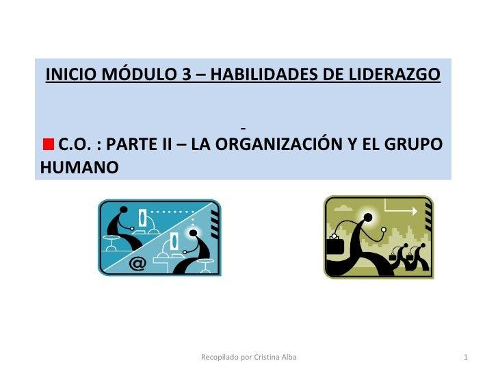Recopilado por Cristina Alba <ul><li>INICIO MÓDULO 3 – HABILIDADES DE LIDERAZGO </li></ul><ul><li>C.O. : PARTE II – LA ORG...