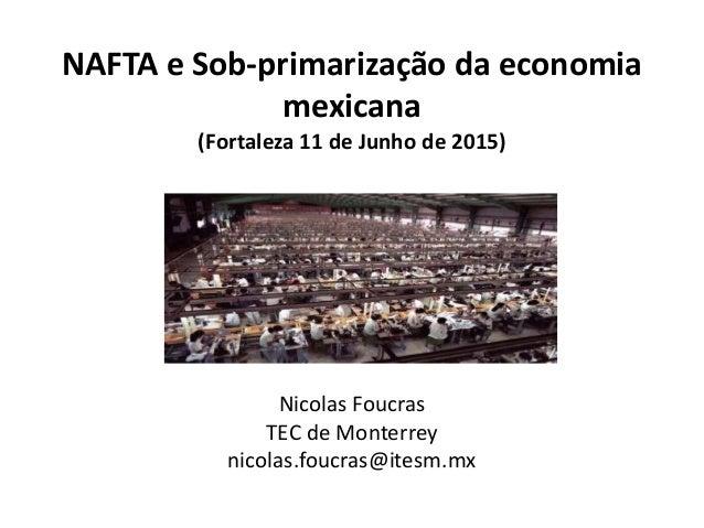 NAFTA e Sob-primarização da economia mexicana (Fortaleza 11 de Junho de 2015) Nicolas Foucras TEC de Monterrey nicolas.fou...
