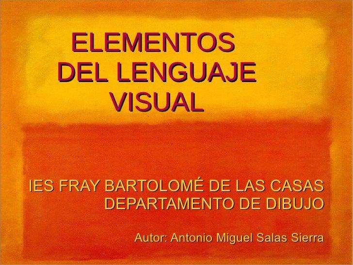 ELEMENTOS DEL LENGUAJE VISUAL IES FRAY BARTOLOMÉ DE LAS CASAS DEPARTAMENTO DE DIBUJO Autor: Antonio Miguel Salas Sierra