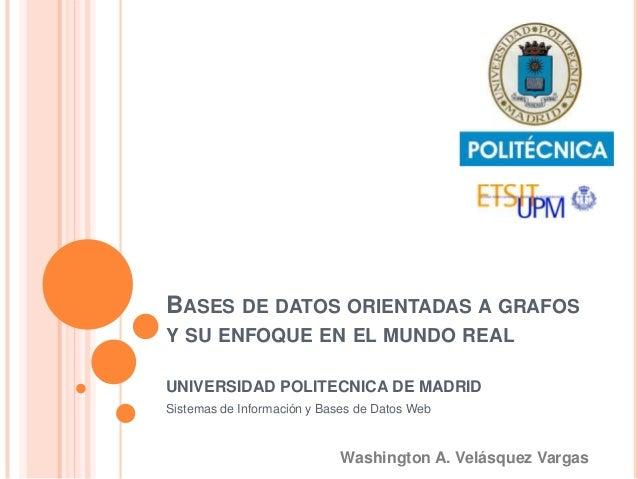 BASES DE DATOS ORIENTADAS A GRAFOS Y SU ENFOQUE EN EL MUNDO REAL UNIVERSIDAD POLITECNICA DE MADRID Sistemas de Información...