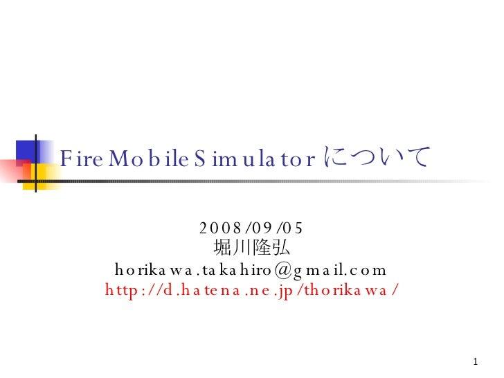 FireMobileSimulator について 2008/09/05 堀川隆弘 [email_address] http://d.hatena.ne.jp/thorikawa/