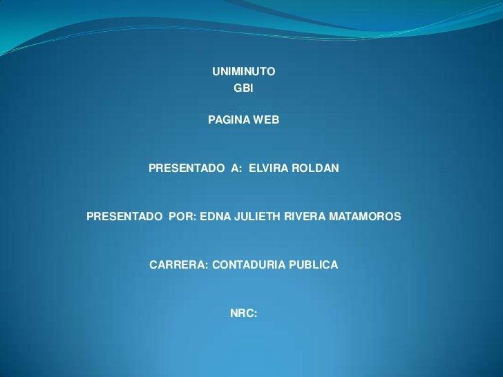 UNIMINUTO<br />GBI<br />PAGINA WEB<br />PRESENTADO  A:  ELVIRA ROLDAN<br />PRESENTADO  POR: EDNA JULIETH RIVERA MATAMOROS<...