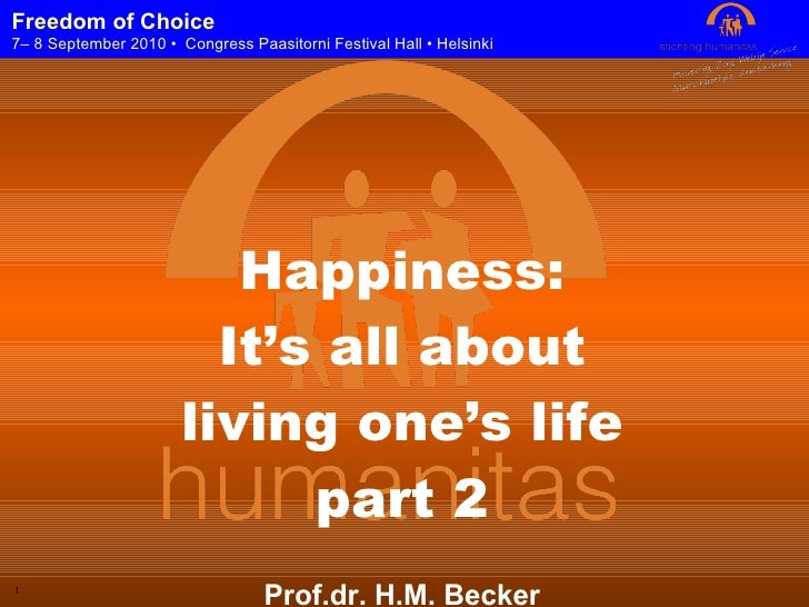 Happiness: It's all about living one's life part 2 Prof.dr. H.M. Becker CEO Humanitas Foundation Rotterdam Freedom of Choi...