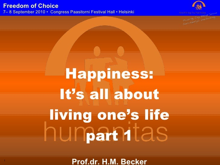 Happiness: It's all about living one's life part 1 Prof.dr. H.M. Becker CEO Humanitas Foundation Rotterdam Freedom of Choi...