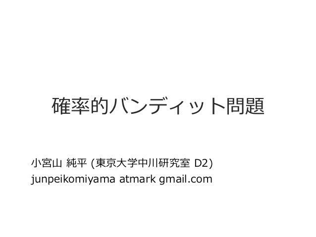 確率的バンディット問題 小宮山 純平 (東京大学中川研究室 D2) junpeikomiyama atmark gmail.com