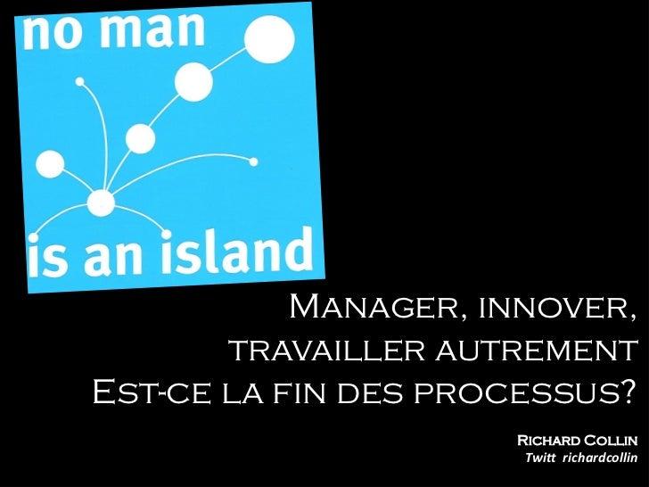 Manager, innover,       travailler autrementEst-ce la fin des processus?                     Richard Collin               ...