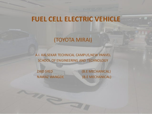 FUEL CELL ELECTRIC VEHICLE (TOYOTA MIRAI) A.I. KALSEKAR TECHNICAL CAMPUS,NEW PANVEL SCHOOL OF ENGINEERING AND TECHNOLOGY Z...