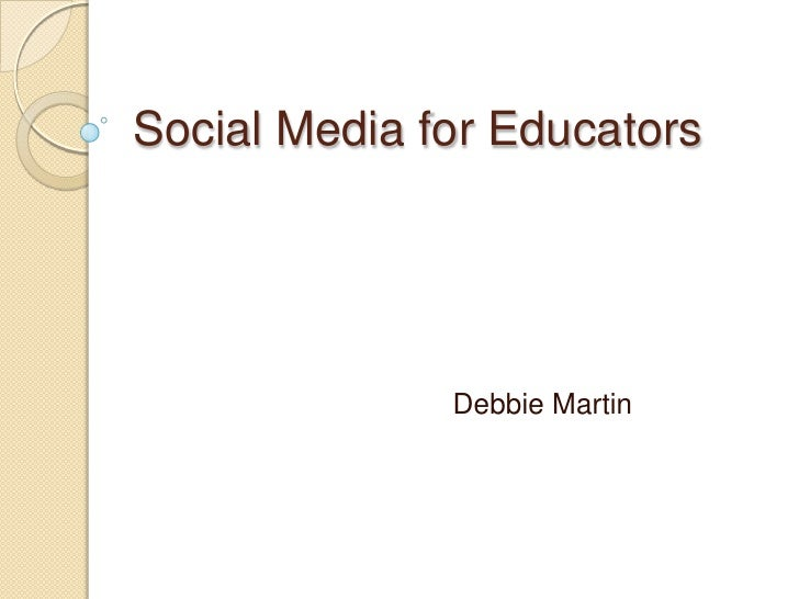 Social Media for Educators<br />				Debbie Martin<br />