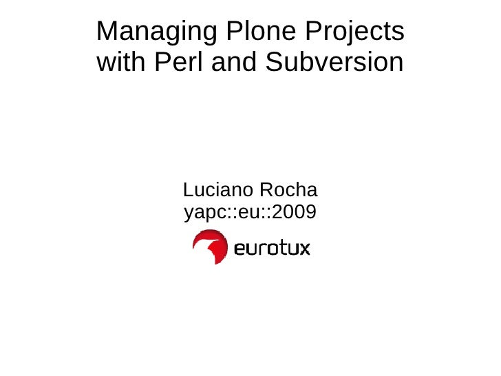 Managing Plone Projects with Perl and Subversion Luciano Rocha yapc::eu::2009