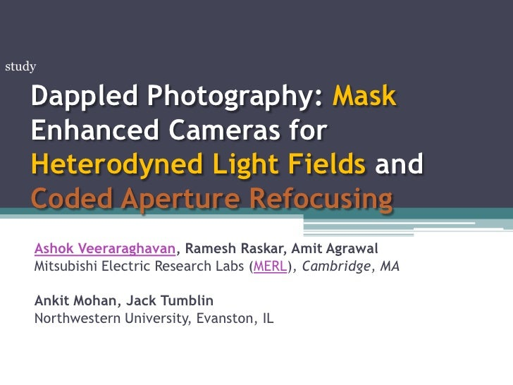 Dappled Photography: Mask Enhanced Cameras forHeterodyned Light Fields and Coded Aperture Refocusing<br />study<br />Ashok...