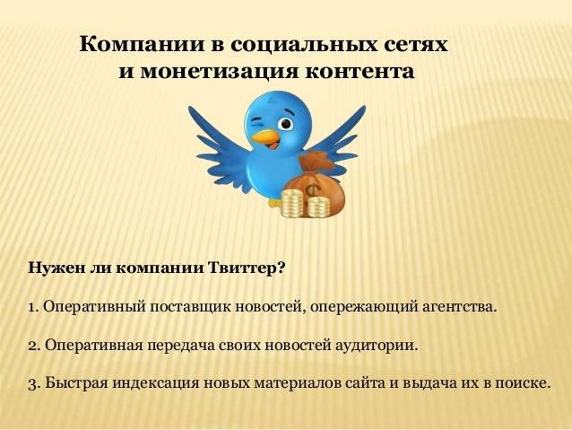 Компании в социальных сетях и монетизация контента Нужен ли компании Твиттер? 1. Оперативный поставщик новостей, опережающ...