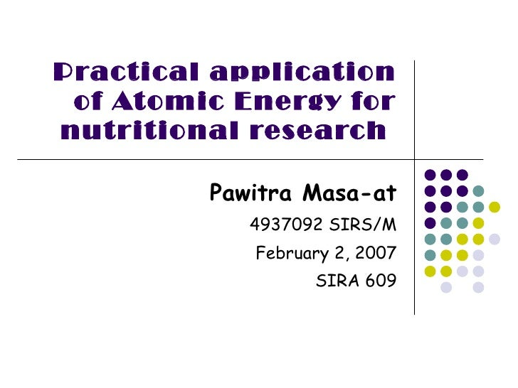 Practical application of Atomic Energy for nutritional research  Pawitra Masa-at 4937092 SIRS/M February 2, 2007 SIRA 609
