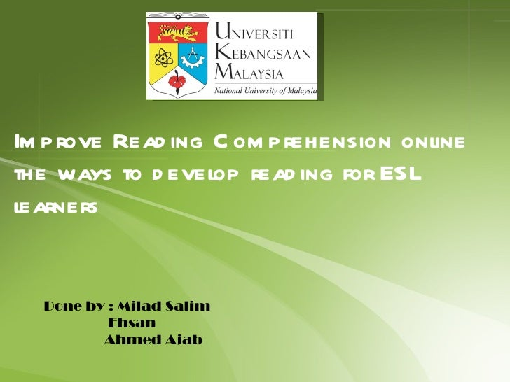 Improve Reading Comprehension online the ways to develop reading for ESL learners Done by : Milad Salim  Ehsan  Ahmed Ajab
