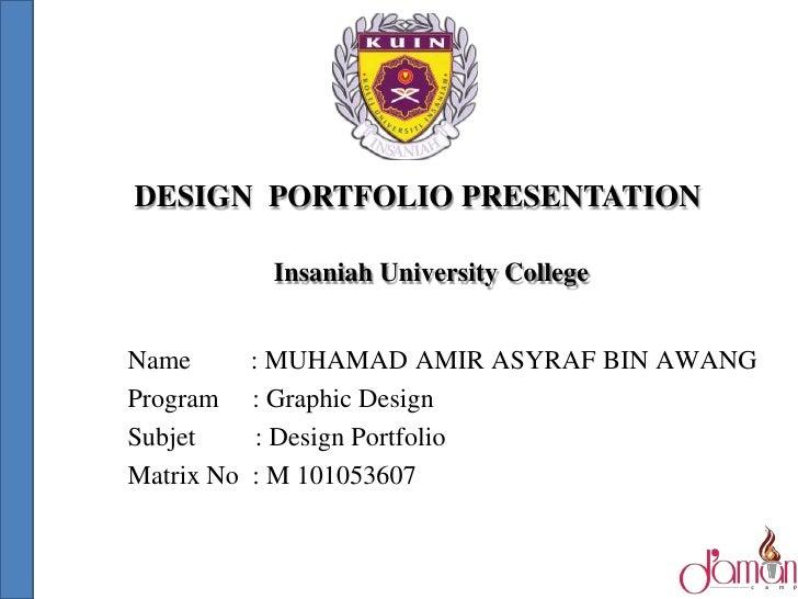 DESIGN PORTFOLIO PRESENTATION             Insaniah University CollegeName        : MUHAMAD AMIR ASYRAF BIN AWANGProgram   ...